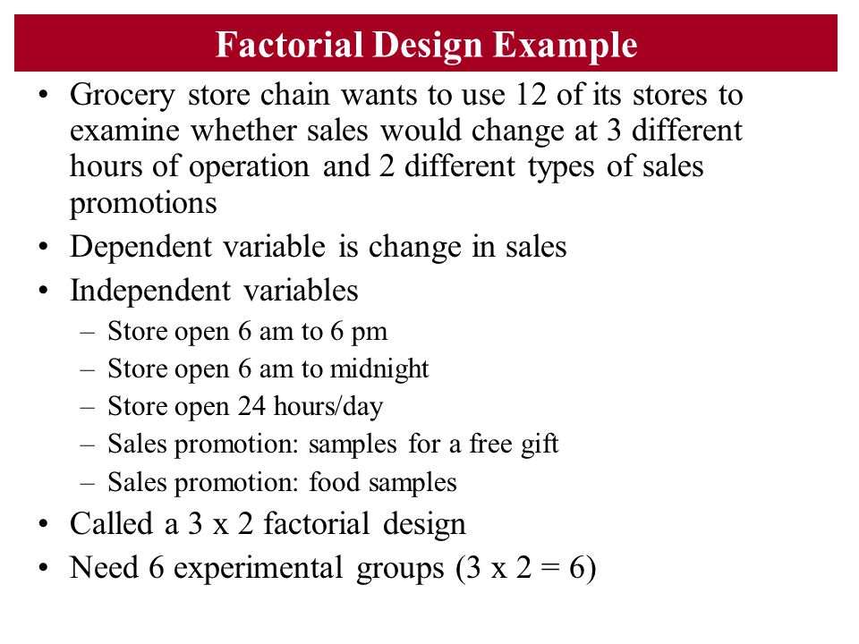 Factorial Design Example Grocery store chain wants to use 12 of its stores to examine whether sales would change at 3 different hours of operation and