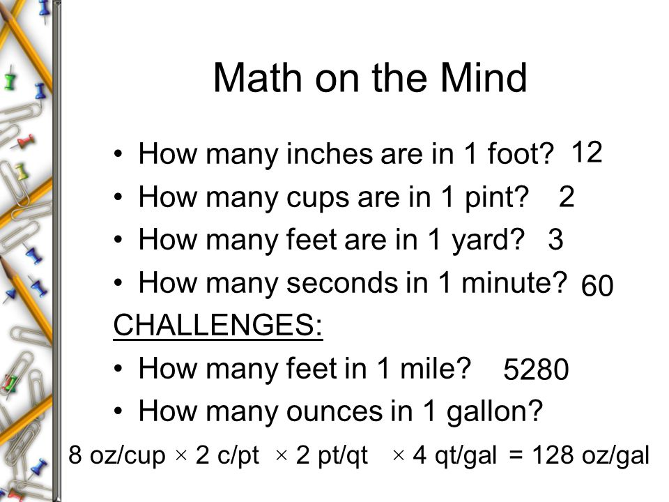 Math on the Mind How many inches are in 1 foot? How many cups are in 1 pint? How many feet are in 1 yard? How many seconds in 1 minute? CHALLENGES: Ho