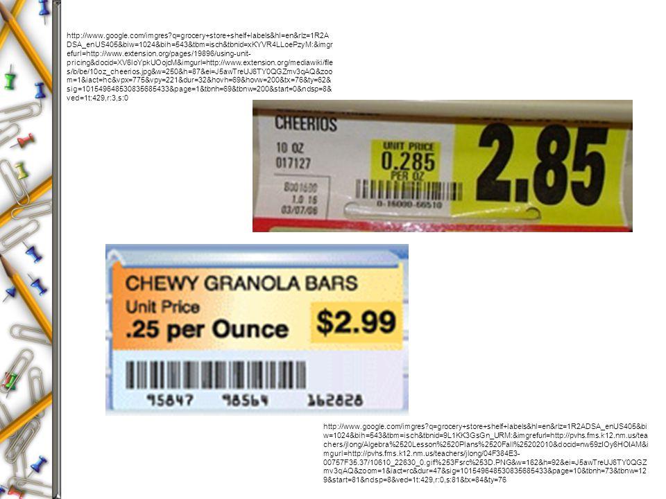 http://www.google.com/imgres q=grocery+store+shelf+labels&hl=en&rlz=1R2A DSA_enUS405&biw=1024&bih=543&tbm=isch&tbnid=xKYVR4LLoePzyM:&imgr efurl=http://www.extension.org/pages/19896/using-unit- pricing&docid=XV6loYpkUOojcM&imgurl=http://www.extension.org/mediawiki/file s/b/be/10oz_cheerios.jpg&w=250&h=87&ei=J5awTreUJ6TY0QGZmv3qAQ&zoo m=1&iact=hc&vpx=775&vpy=221&dur=32&hovh=69&hovw=200&tx=76&ty=62& sig=101549648530835685433&page=1&tbnh=69&tbnw=200&start=0&ndsp=8& ved=1t:429,r:3,s:0 http://www.google.com/imgres q=grocery+store+shelf+labels&hl=en&rlz=1R2ADSA_enUS405&bi w=1024&bih=543&tbm=isch&tbnid=9L1KK3GsGn_URM:&imgrefurl=http://pvhs.fms.k12.nm.us/tea chers/jlong/Algebra%2520Lesson%2520Plans%2520Fall%25202010&docid=nw59zIOy6HOIAM&i mgurl=http://pvhs.fms.k12.nm.us/teachers/jlong/04F384E3- 00757F35.37/10610_22630_0.gif%253Fsrc%253D.PNG&w=162&h=92&ei=J5awTreUJ6TY0QGZ mv3qAQ&zoom=1&iact=rc&dur=47&sig=101549648530835685433&page=10&tbnh=73&tbnw=12 9&start=81&ndsp=8&ved=1t:429,r:0,s:81&tx=84&ty=76