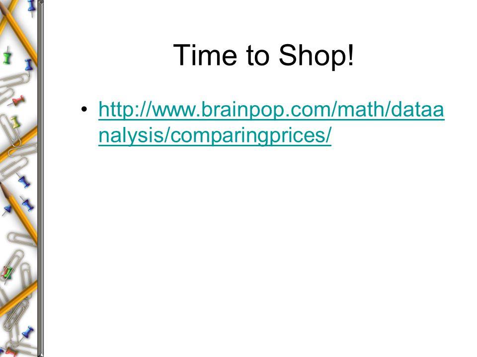 Time to Shop! http://www.brainpop.com/math/dataa nalysis/comparingprices/http://www.brainpop.com/math/dataa nalysis/comparingprices/