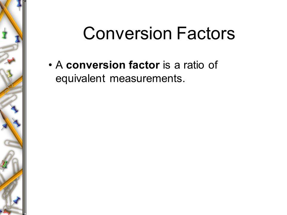 Conversion Factors A conversion factor is a ratio of equivalent measurements.