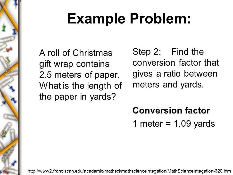 Example Problem: A roll of Christmas gift wrap contains 2.5 meters of paper. What is the length of the paper in yards? Step 2: Find the conversion fac