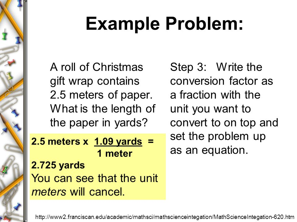 Example Problem: A roll of Christmas gift wrap contains 2.5 meters of paper. What is the length of the paper in yards? Step 3: Write the conversion fa