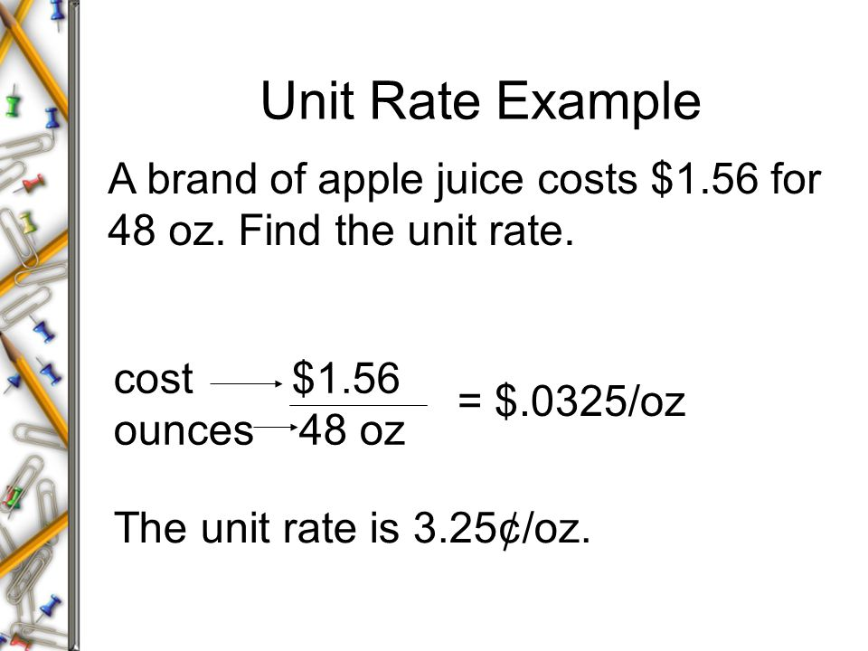 A brand of apple juice costs $1.56 for 48 oz. Find the unit rate. The unit rate is 3.25¢/oz. cost $1.56 ounces 48 oz = $.0325/oz Unit Rate Example