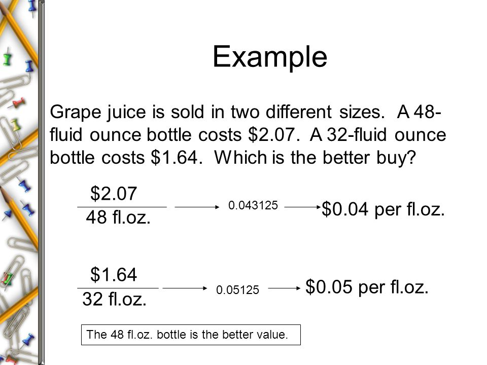 Example Grape juice is sold in two different sizes. A 48- fluid ounce bottle costs $2.07. A 32-fluid ounce bottle costs $1.64. Which is the better buy