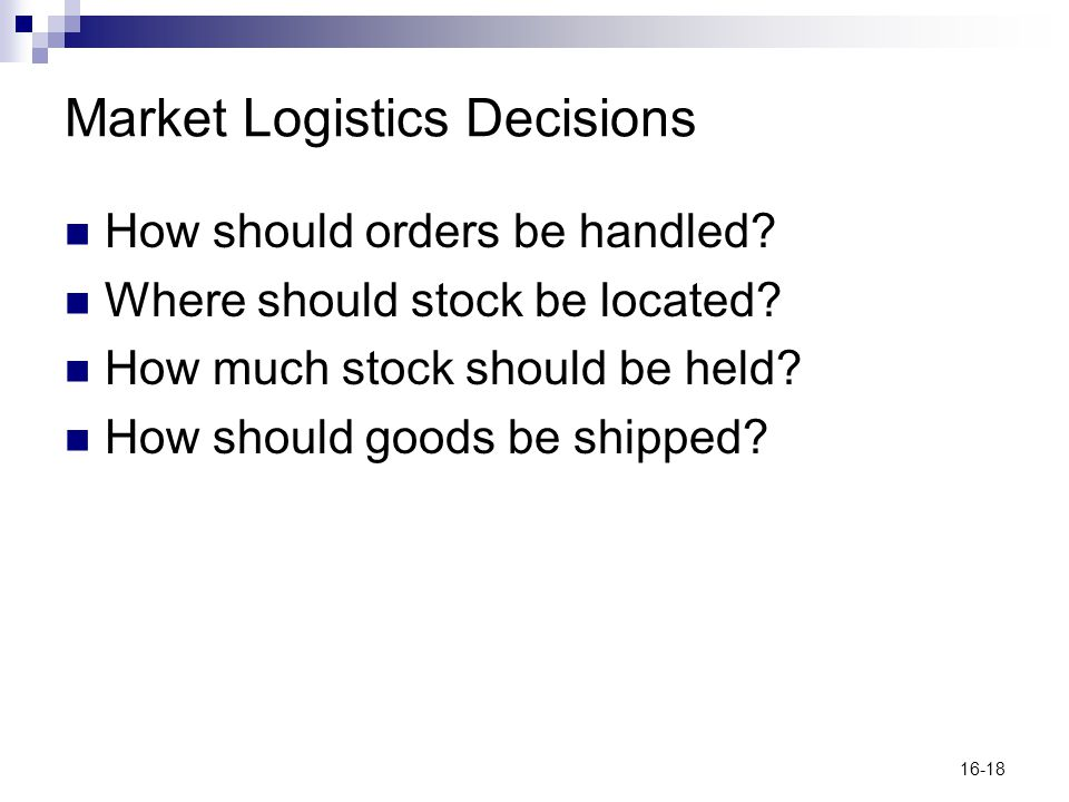 16-18 Market Logistics Decisions How should orders be handled? Where should stock be located? How much stock should be held? How should goods be shipp