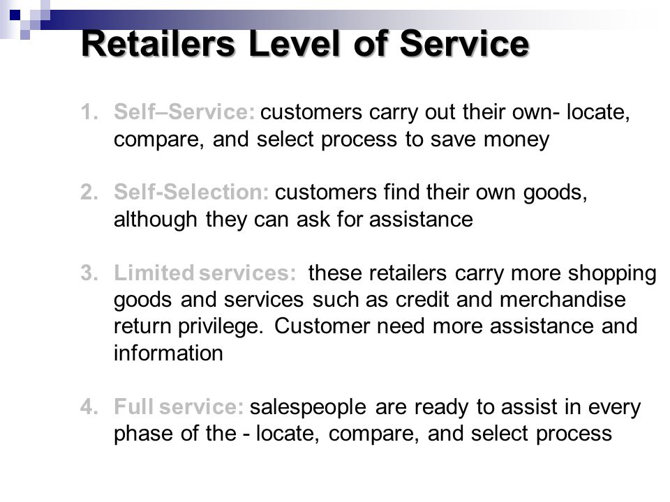 1.Self–Service: customers carry out their own- locate, compare, and select process to save money 2.Self-Selection: customers find their own goods, alt