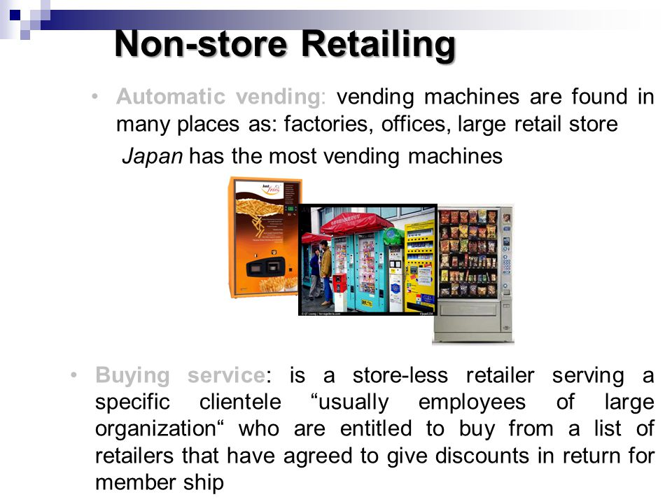 Non-store Retailing Buying service: is a store-less retailer serving a specific clientele usually employees of large organization who are entitled to