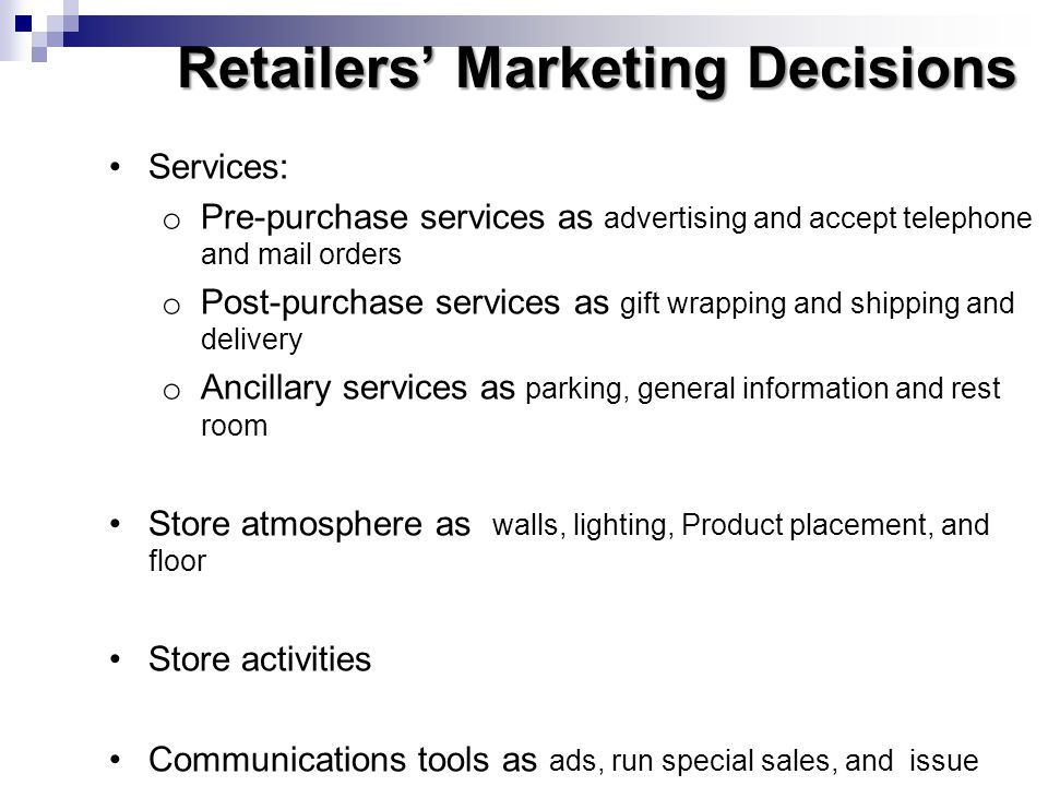 Retailers Marketing Decisions Services: o Pre-purchase services as advertising and accept telephone and mail orders o Post-purchase services as gift w