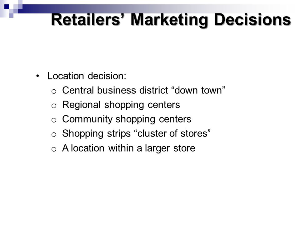 Retailers Marketing Decisions Location decision: o Central business district down town o Regional shopping centers o Community shopping centers o Shop