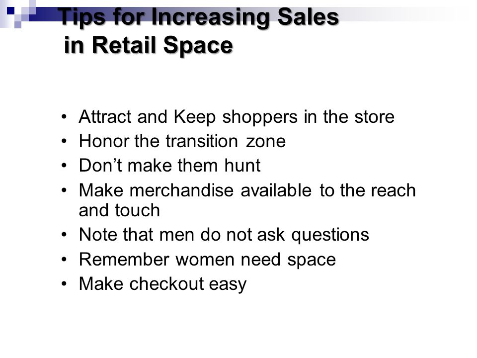 Tips for Increasing Sales in Retail Space Attract and Keep shoppers in the store Honor the transition zone Dont make them hunt Make merchandise availa