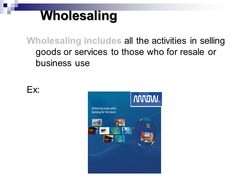 Wholesaling Wholesaling includes all the activities in selling goods or services to those who for resale or business use Ex: