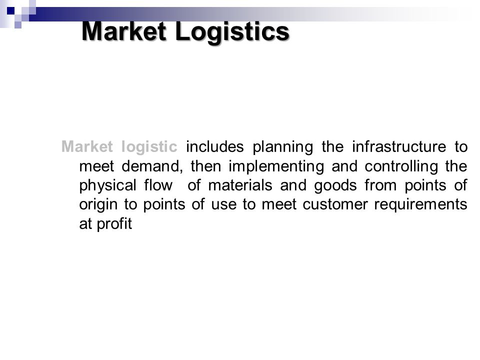 Market Logistics Market logistic includes planning the infrastructure to meet demand, then implementing and controlling the physical flow of materials
