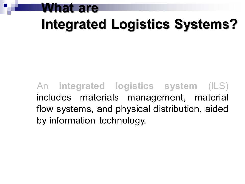 What are Integrated Logistics Systems? An integrated logistics system (ILS) includes materials management, material flow systems, and physical distrib