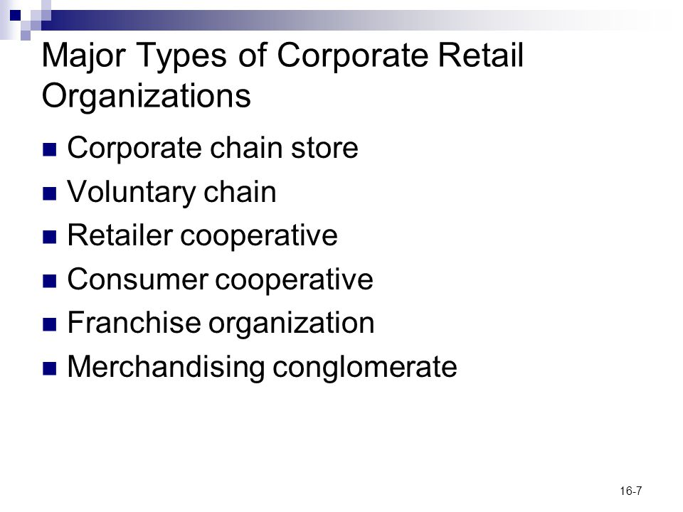 16-7 Major Types of Corporate Retail Organizations Corporate chain store Voluntary chain Retailer cooperative Consumer cooperative Franchise organizat