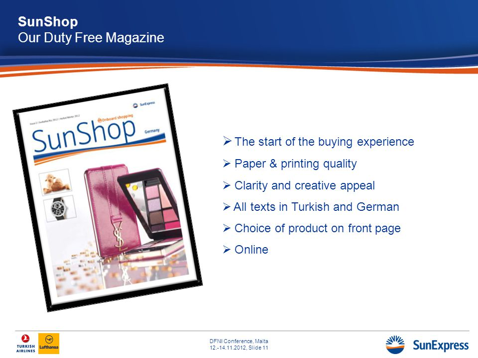 DFNI Conference, Malta 12.-14.11.2012, Slide 11 SunShop Our Duty Free Magazine The start of the buying experience Paper & printing quality Clarity and creative appeal All texts in Turkish and German Choice of product on front page Online