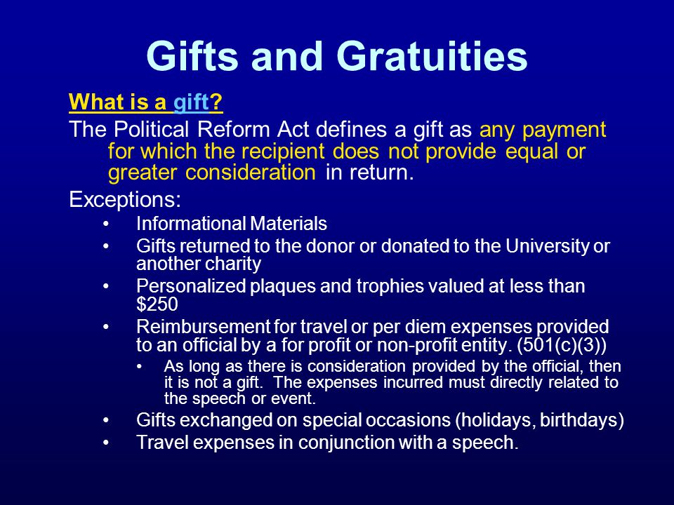 Gifts and Gratuities What is a gift gift The Political Reform Act defines a gift as any payment for which the recipient does not provide equal or greater consideration in return.