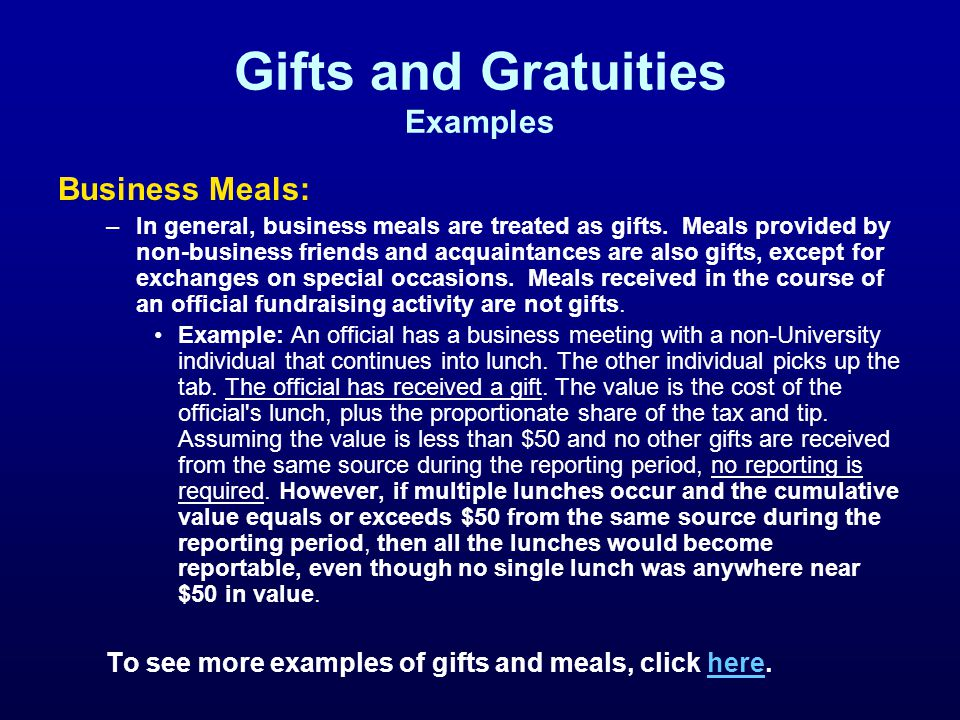 Gifts and Gratuities Examples Business Meals: –In general, business meals are treated as gifts.
