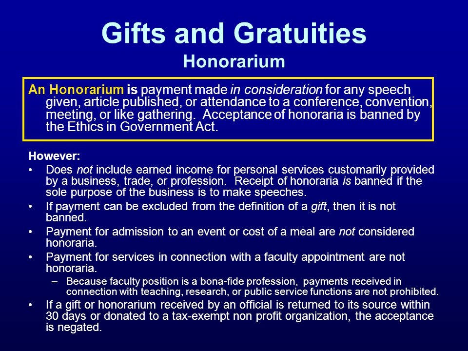 Gifts and Gratuities Honorarium An Honorarium is payment made in consideration for any speech given, article published, or attendance to a conference,