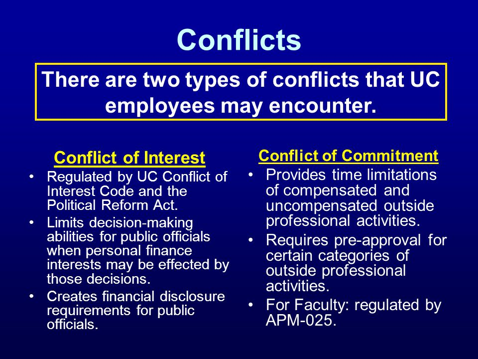 Conflicts Conflict of Interest Regulated by UC Conflict of Interest Code and the Political Reform Act. Limits decision-making abilities for public off