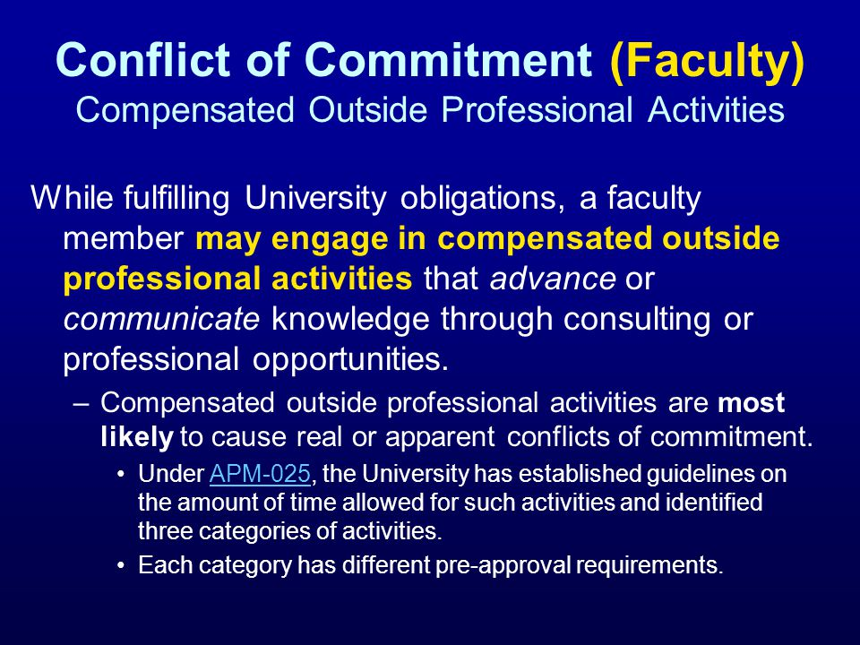 Conflict of Commitment (Faculty) Compensated Outside Professional Activities While fulfilling University obligations, a faculty member may engage in compensated outside professional activities that advance or communicate knowledge through consulting or professional opportunities.
