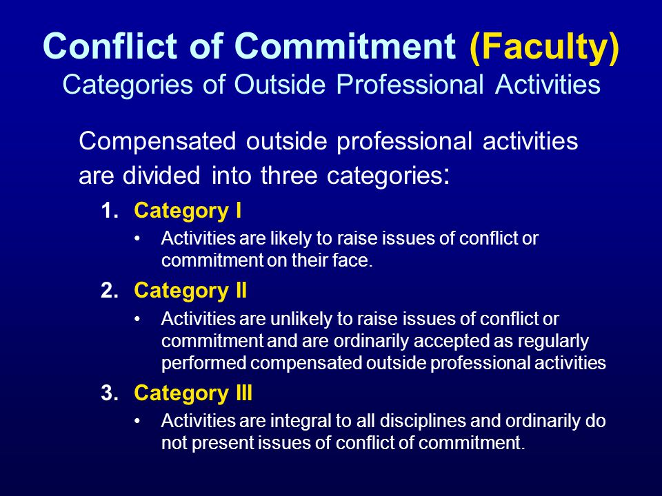 Conflict of Commitment (Faculty) Categories of Outside Professional Activities Compensated outside professional activities are divided into three categories : 1.Category I Activities are likely to raise issues of conflict or commitment on their face.