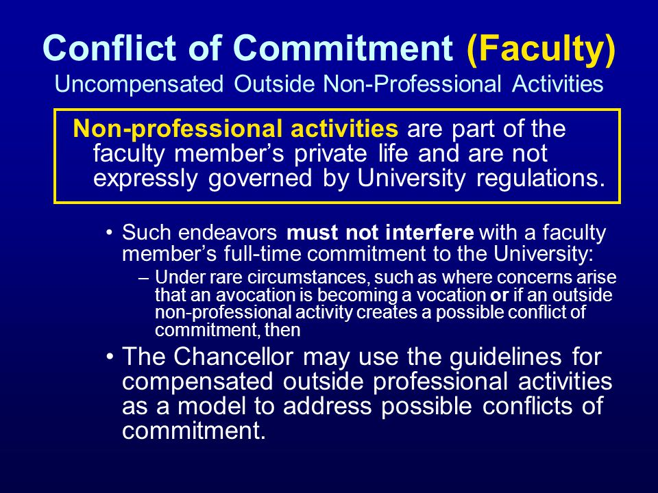 Conflict of Commitment (Faculty) Uncompensated Outside Non-Professional Activities Non-professional activities are part of the faculty members private life and are not expressly governed by University regulations.