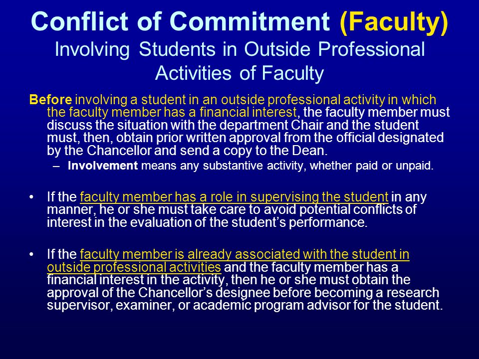 Conflict of Commitment (Faculty) Involving Students in Outside Professional Activities of Faculty Before involving a student in an outside professional activity in which the faculty member has a financial interest, the faculty member must discuss the situation with the department Chair and the student must, then, obtain prior written approval from the official designated by the Chancellor and send a copy to the Dean.