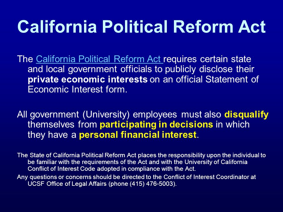 California Political Reform Act The California Political Reform Act requires certain state and local government officials to publicly disclose their private economic interests on an official Statement of Economic Interest form.California Political Reform Act All government (University) employees must also disqualify themselves from participating in decisions in which they have a personal financial interest.