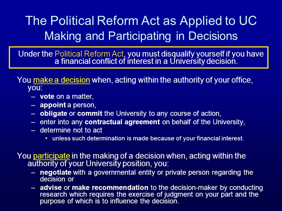 The Political Reform Act as Applied to UC Making and Participating in Decisions Under the Political Reform Act, you must disqualify yourself if you have a financial conflict of interest in a University decision.