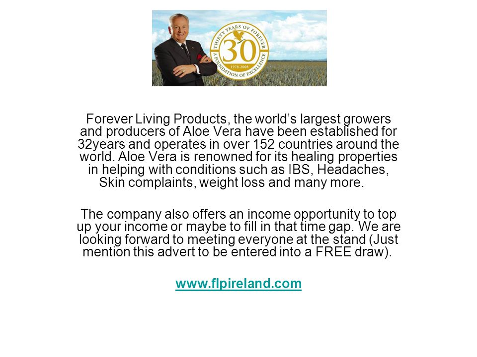 Forever Living Products, the worlds largest growers and producers of Aloe Vera have been established for 32years and operates in over 152 countries ar