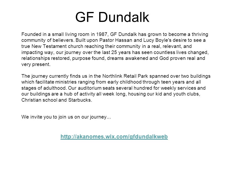 GF Dundalk Founded in a small living room in 1987, GF Dundalk has grown to become a thriving community of believers. Built upon Pastor Hassan and Lucy