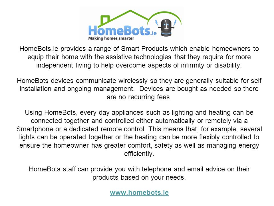 HomeBots.ie provides a range of Smart Products which enable homeowners to equip their home with the assistive technologies that they require for more