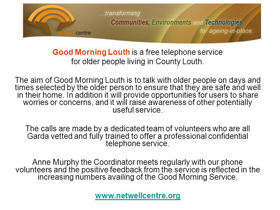 Good Morning Louth is a free telephone service for older people living in County Louth. The aim of Good Morning Louth is to talk with older people on