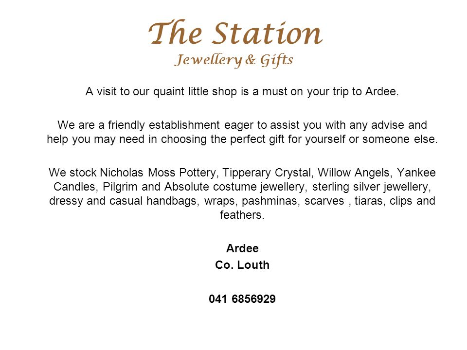 The Station Jewellery & Gifts A visit to our quaint little shop is a must on your trip to Ardee. We are a friendly establishment eager to assist you w