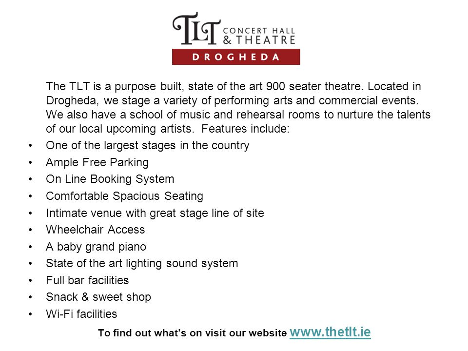 The TLT is a purpose built, state of the art 900 seater theatre. Located in Drogheda, we stage a variety of performing arts and commercial events. We
