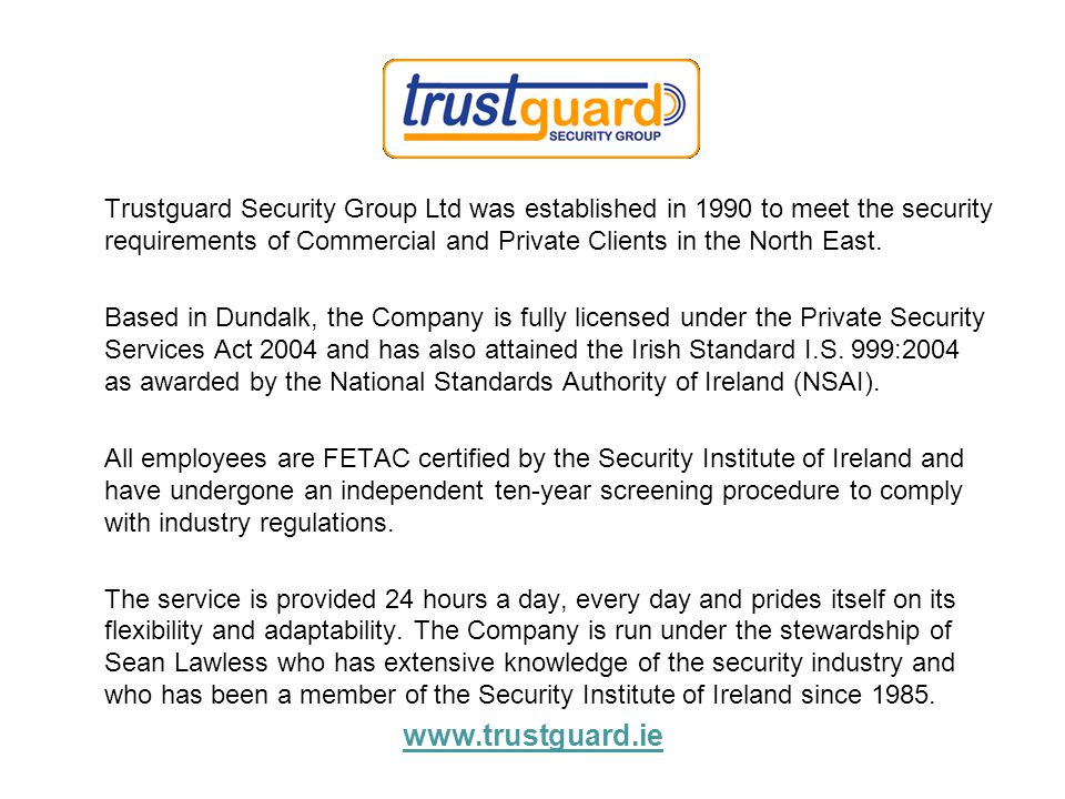 Trustguard Security Group Ltd was established in 1990 to meet the security requirements of Commercial and Private Clients in the North East. Based in
