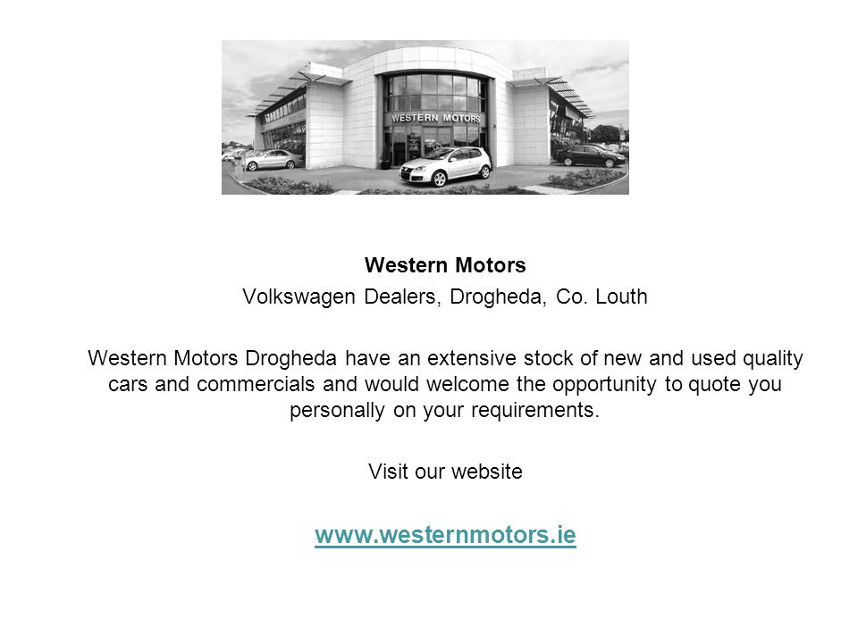 Western Motors Volkswagen Dealers, Drogheda, Co. Louth Western Motors Drogheda have an extensive stock of new and used quality cars and commercials an
