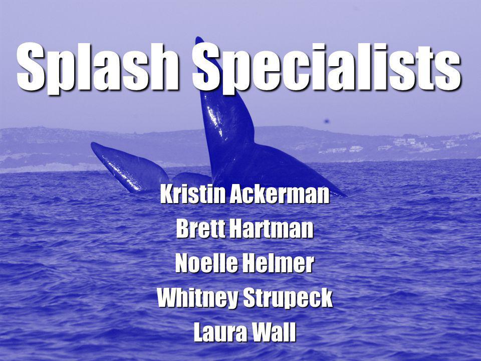 Splash Specialists Kristin Ackerman Brett Hartman Noelle Helmer Whitney Strupeck Laura Wall