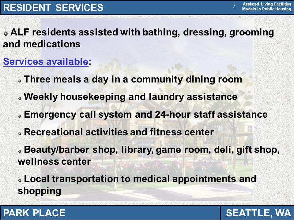 Assisted Living Facilities Models in Public Housing 7 RESIDENT SERVICES ALF residents assisted with bathing, dressing, grooming and medications Services available: Three meals a day in a community dining room Weekly housekeeping and laundry assistance Emergency call system and 24-hour staff assistance Recreational activities and fitness center Beauty/barber shop, library, game room, deli, gift shop, wellness center Local transportation to medical appointments and shopping PARK PLACESEATTLE, WA