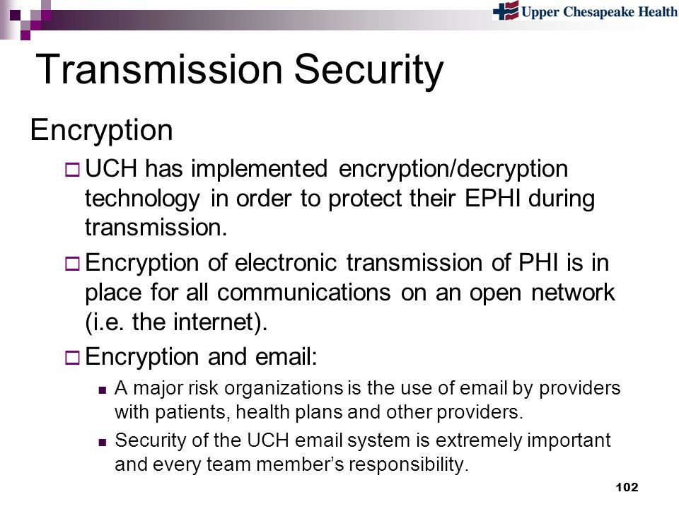 102 Transmission Security Encryption UCH has implemented encryption/decryption technology in order to protect their EPHI during transmission. Encrypti