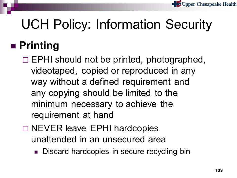 103 UCH Policy: Information Security Printing EPHI should not be printed, photographed, videotaped, copied or reproduced in any way without a defined