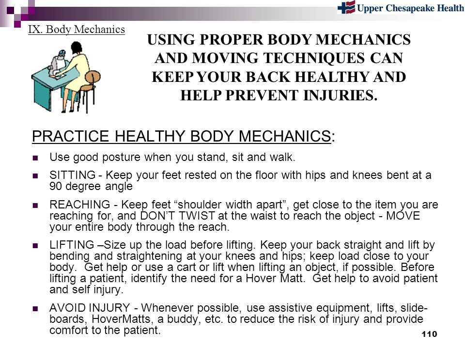 110 IX. Body Mechanics USING PROPER BODY MECHANICS AND MOVING TECHNIQUES CAN KEEP YOUR BACK HEALTHY AND HELP PREVENT INJURIES. PRACTICE HEALTHY BODY M
