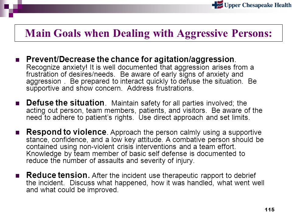 115 Main Goals when Dealing with Aggressive Persons: Prevent/Decrease the chance for agitation/aggression. Recognize anxiety! It is well documented th