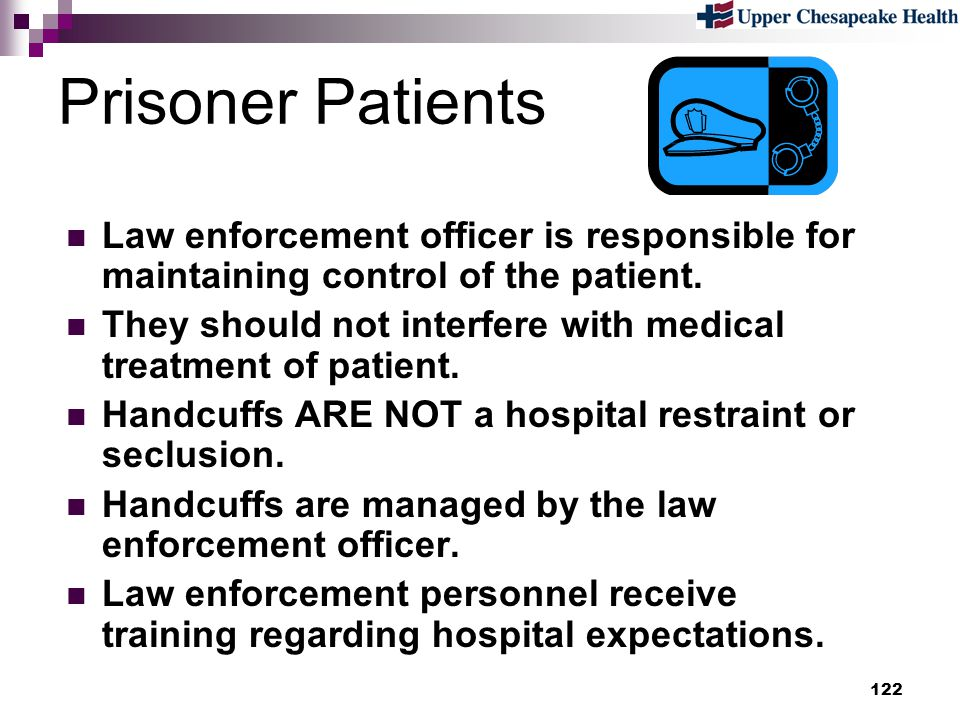 122 Prisoner Patients Law enforcement officer is responsible for maintaining control of the patient. They should not interfere with medical treatment