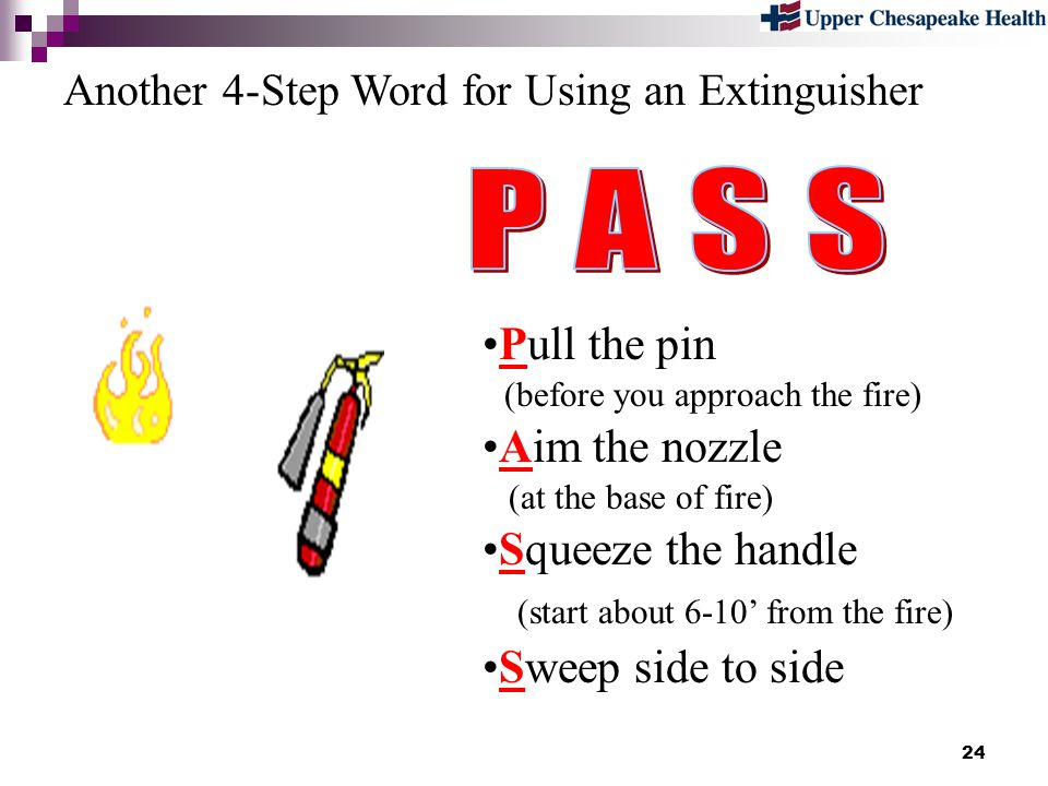 24 Pull the pin (before you approach the fire) Aim the nozzle (at the base of fire) Squeeze the handle (start about 6-10 from the fire) Sweep side to