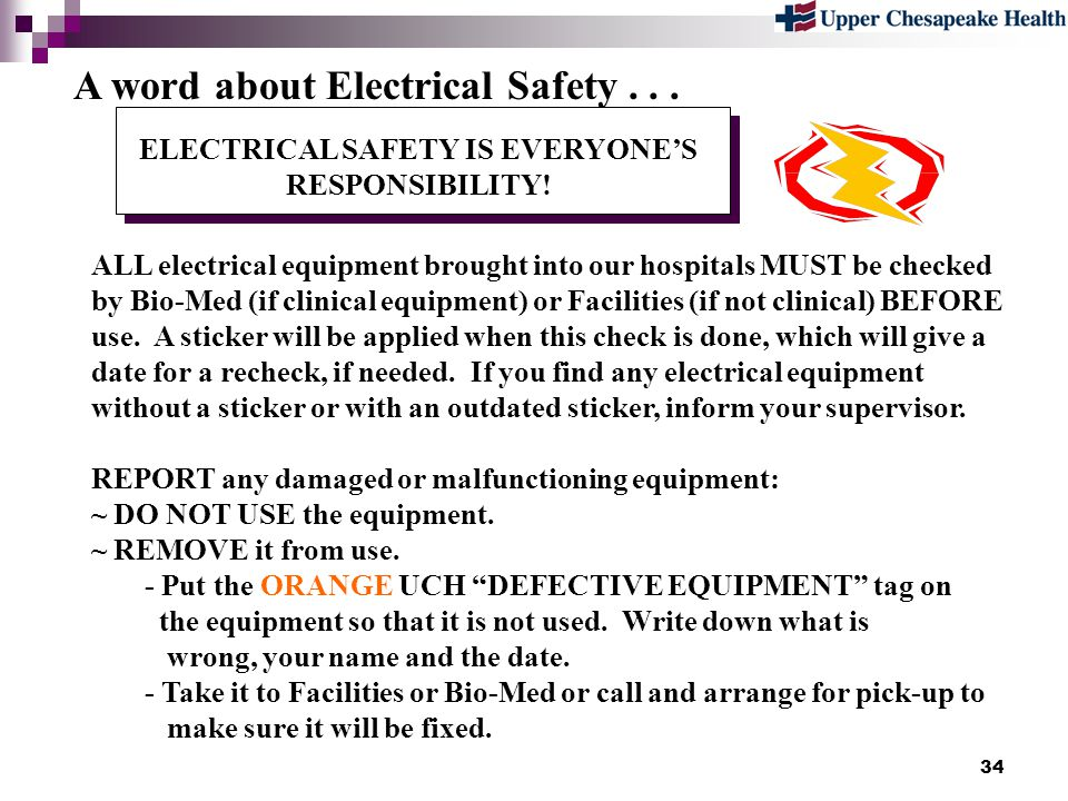 34 ELECTRICAL SAFETY IS EVERYONES RESPONSIBILITY! ALL electrical equipment brought into our hospitals MUST be checked by Bio-Med (if clinical equipmen