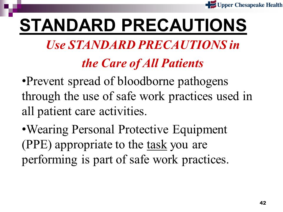 42 STANDARD PRECAUTIONS Use STANDARD PRECAUTIONS in the Care of All Patients Prevent spread of bloodborne pathogens through the use of safe work pract