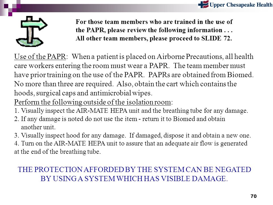 70 For those team members who are trained in the use of the PAPR, please review the following information... All other team members, please proceed to