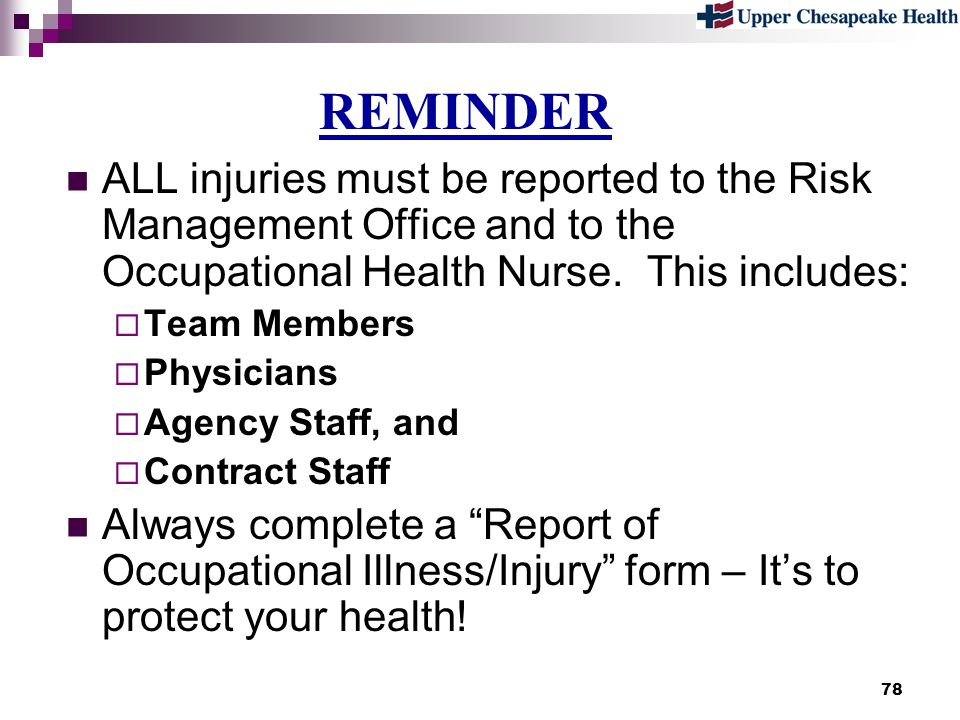 78 REMINDER ALL injuries must be reported to the Risk Management Office and to the Occupational Health Nurse. This includes: Team Members Physicians A